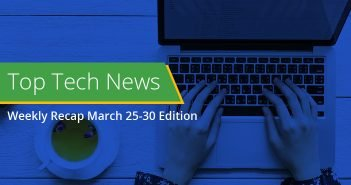 Top Tech News Weekly Recap March 25-30 Edition